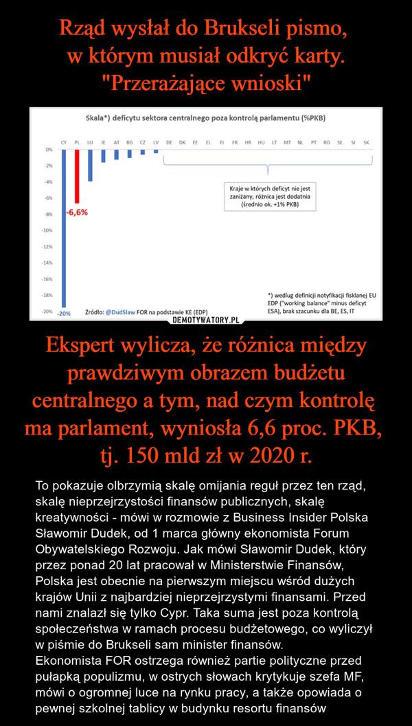 Ekspert wylicza, że różnica między prawdziwym obrazem budżetu centralnego a tym, nad czym kontrolę ma parlament, wyniosła 6,6 proc. PKB, tj. 150 mld zł w 2020 r. – To pokazuje olbrzymią skalę omijania reguł przez ten rząd, skalę nieprzejrzystości finansów publicznych, skalę kreatywności - mówi w rozmowie z Business Insider Polska Sławomir Dudek, od 1 marca główny ekonomista Forum Obywatelskiego Rozwoju. Jak mówi Sławomir Dudek, który przez ponad 20 lat pracował w Ministerstwie Finansów, Polska jest obecnie na pierwszym miejscu wśród dużych krajów Unii z najbardziej nieprzejrzystymi finansami. Przed nami znalazł się tylko Cypr. Taka suma jest poza kontrolą społeczeństwa w ramach procesu budżetowego, co wyliczył w piśmie do Brukseli sam minister finansów.Ekonomista FOR ostrzega również partie polityczne przed pułapką populizmu, w ostrych słowach krytykuje szefa MF, mówi o ogromnej luce na rynku pracy, a także opowiada o pewnej szkolnej tablicy w budynku resortu finansów