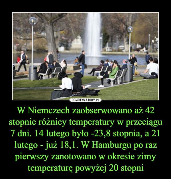 W Niemczech zaobserwowano aż 42 stopnie różnicy temperatury w przeciągu 7 dni. 14 lutego było -23,8 stopnia, a 21 lutego - już 18,1. W Hamburgu po raz pierwszy zanotowano w okresie zimy temperaturę powyżej 20 stopni –