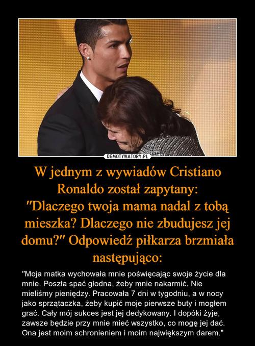 W jednym z wywiadów Cristiano Ronaldo został zapytany: ′′Dlaczego twoja mama nadal z tobą mieszka? Dlaczego nie zbudujesz jej domu?′′ Odpowiedź piłkarza brzmiała następująco: