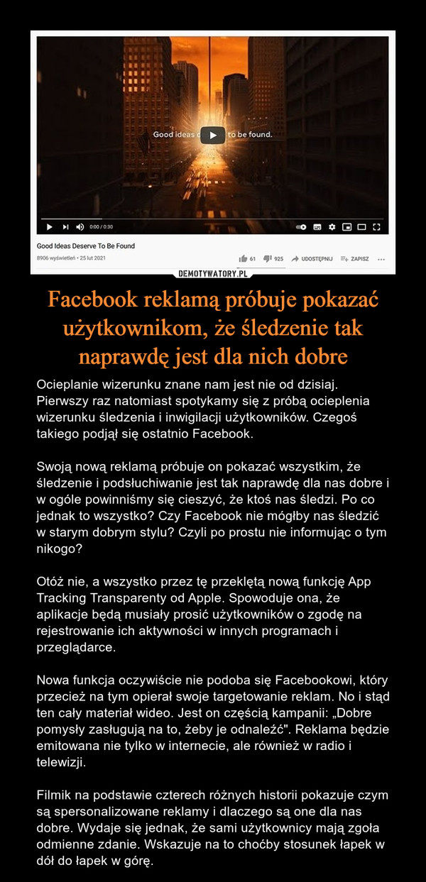 """Facebook reklamą próbuje pokazać użytkownikom, że śledzenie tak naprawdę jest dla nich dobre – Ocieplanie wizerunku znane nam jest nie od dzisiaj. Pierwszy raz natomiast spotykamy się z próbą ocieplenia wizerunku śledzenia i inwigilacji użytkowników. Czegoś takiego podjął się ostatnio Facebook. Swoją nową reklamą próbuje on pokazać wszystkim, że śledzenie i podsłuchiwanie jest tak naprawdę dla nas dobre i w ogóle powinniśmy się cieszyć, że ktoś nas śledzi. Po co jednak to wszystko? Czy Facebook nie mógłby nas śledzić w starym dobrym stylu? Czyli po prostu nie informując o tym nikogo? Otóż nie, a wszystko przez tę przeklętą nową funkcję App Tracking Transparenty od Apple. Spowoduje ona, że aplikacje będą musiały prosić użytkowników o zgodę na rejestrowanie ich aktywności w innych programach i przeglądarce. Nowa funkcja oczywiście nie podoba się Facebookowi, który przecież na tym opierał swoje targetowanie reklam. No i stąd ten cały materiał wideo. Jest on częścią kampanii: """"Dobre pomysły zasługują na to, żeby je odnaleźć"""". Reklama będzie emitowana nie tylko w internecie, ale również w radio i telewizji. Filmik na podstawie czterech różnych historii pokazuje czym są spersonalizowane reklamy i dlaczego są one dla nas dobre. Wydaje się jednak, że sami użytkownicy mają zgoła odmienne zdanie. Wskazuje na to choćby stosunek łapek w dół do łapek w górę."""