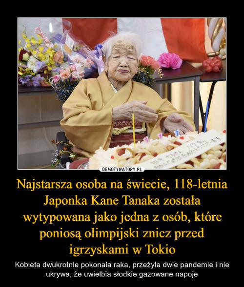 Najstarsza osoba na świecie, 118-letnia Japonka Kane Tanaka została wytypowana jako jedna z osób, które poniosą olimpijski znicz przed igrzyskami w Tokio