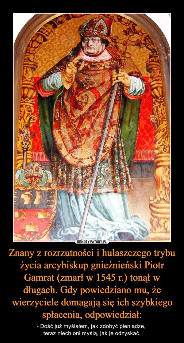 Znany z rozrzutności i hulaszczego trybu życia arcybiskup gnieźnieński Piotr Gamrat (zmarł w 1545 r.) tonął w długach. Gdy powiedziano mu, że wierzyciele domagają się ich szybkiego spłacenia, odpowiedział: – - Dość już myślałem, jak zdobyć pieniądze, teraz niech oni myślą, jak je odzyskać.