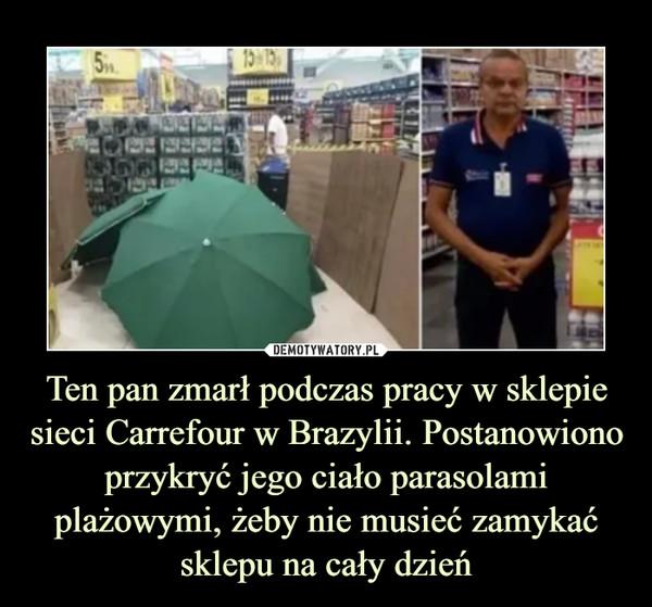 Ten pan zmarł podczas pracy w sklepie sieci Carrefour w Brazylii. Postanowiono przykryć jego ciało parasolami plażowymi, żeby nie musieć zamykać sklepu na cały dzień –