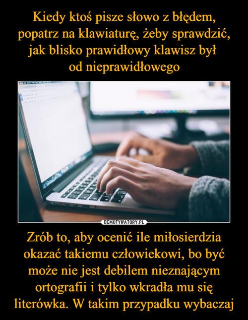 Kiedy ktoś pisze słowo z błędem, popatrz na klawiaturę, żeby sprawdzić, jak blisko prawidłowy klawisz był  od nieprawidłowego Zrób to, aby ocenić ile miłosierdzia okazać takiemu człowiekowi, bo być może nie jest debilem nieznającym ortografii i tylko wkradła mu się literówka. W takim przypadku wybaczaj