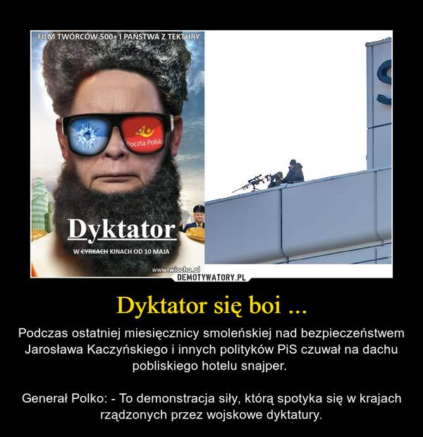 Dyktator się boi ... – Podczas ostatniej miesięcznicy smoleńskiej nad bezpieczeństwem Jarosława Kaczyńskiego i innych polityków PiS czuwał na dachu pobliskiego hotelu snajper. Generał Polko: - To demonstracja siły, którą spotyka się w krajach rządzonych przez wojskowe dyktatury.