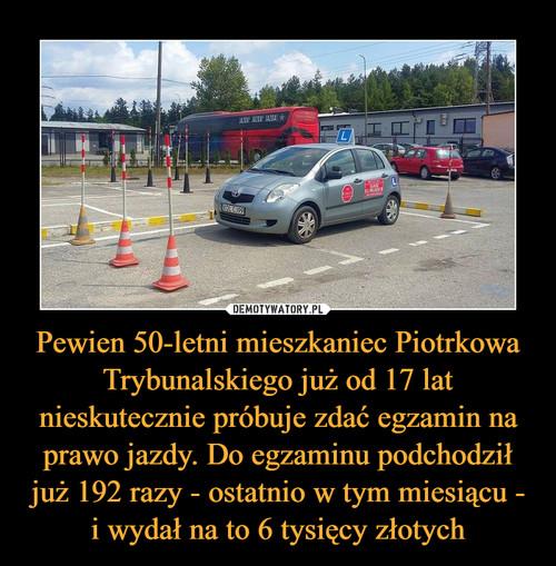 Pewien 50-letni mieszkaniec Piotrkowa Trybunalskiego już od 17 lat nieskutecznie próbuje zdać egzamin na prawo jazdy. Do egzaminu podchodził już 192 razy - ostatnio w tym miesiącu - i wydał na to 6 tysięcy złotych