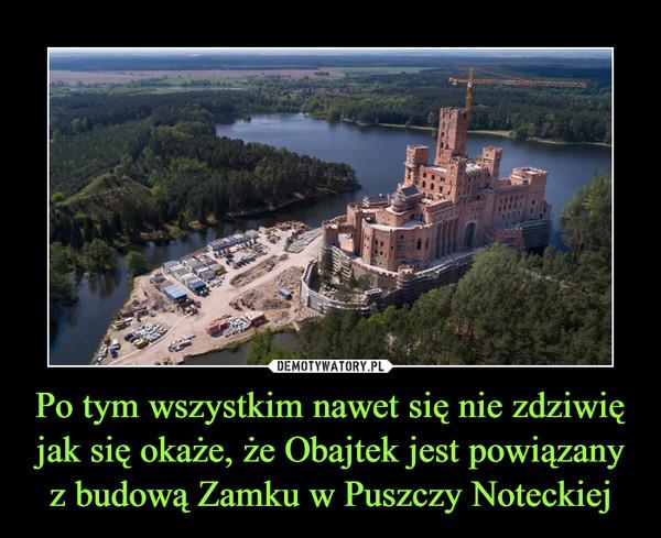 Po tym wszystkim nawet się nie zdziwię jak się okaże, że Obajtek jest powiązany z budową Zamku w Puszczy Noteckiej –