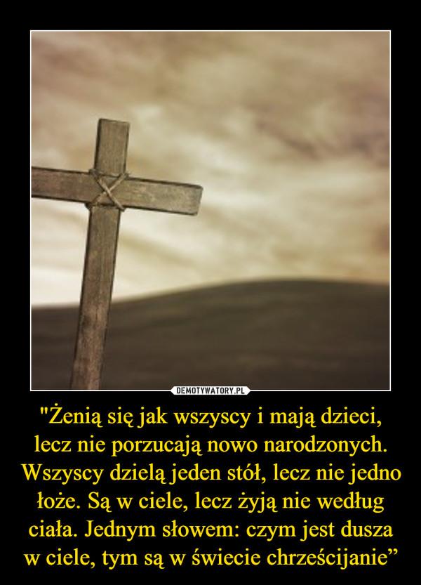 """""""Żenią się jak wszyscy i mają dzieci, lecz nie porzucają nowo narodzonych. Wszyscy dzielą jeden stół, lecz nie jedno łoże. Są w ciele, lecz żyją nie według ciała. Jednym słowem: czym jest dusza w ciele, tym są w świecie chrześcijanie"""" –"""