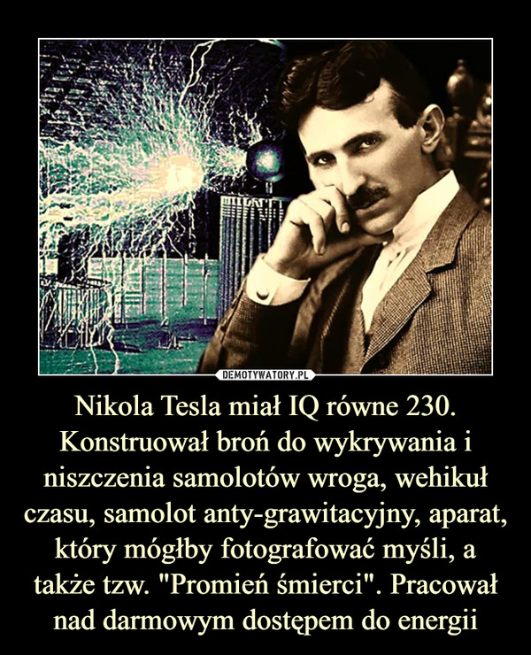 """Nikola Tesla miał IQ równe 230. Konstruował broń do wykrywania i niszczenia samolotów wroga, wehikuł czasu, samolot anty-grawitacyjny, aparat, który mógłby fotografować myśli, a także tzw. """"Promień śmierci"""". Pracował nad darmowym dostępem do energii –"""