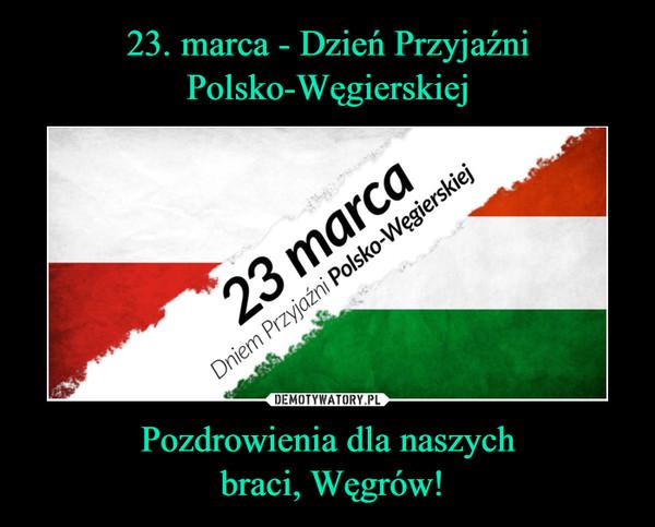 23. marca - Dzień Przyjaźni Polsko-Węgierskiej Pozdrowienia dla naszych  braci, Węgrów!