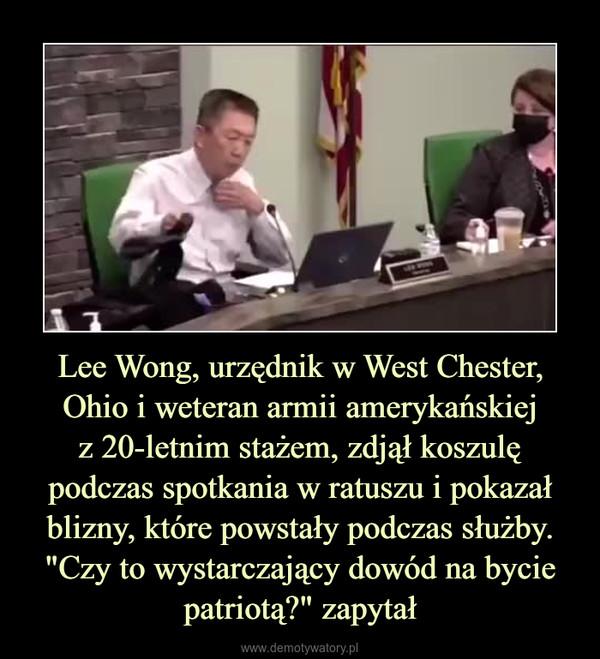 """Lee Wong, urzędnik w West Chester, Ohio i weteran armii amerykańskiejz 20-letnim stażem, zdjął koszulę podczas spotkania w ratuszu i pokazał blizny, które powstały podczas służby.""""Czy to wystarczający dowód na bycie patriotą?"""" zapytał –"""