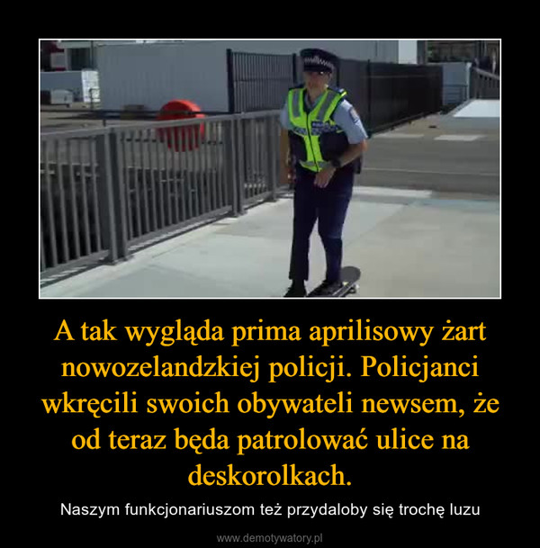 A tak wygląda prima aprilisowy żart nowozelandzkiej policji. Policjanci wkręcili swoich obywateli newsem, że od teraz będa patrolować ulice na deskorolkach. – Naszym funkcjonariuszom też przydaloby się trochę luzu