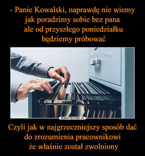 - Panie Kowalski, naprawdę nie wiemy jak poradzimy sobie bez pana  ale od przyszłego poniedziałku  będziemy próbować Czyli jak w najgrzeczniejszy sposób dać do zrozumienia pracownikowi  że właśnie został zwolniony