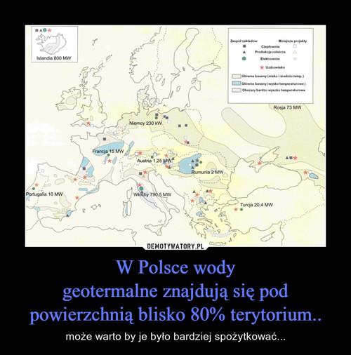 W Polsce wody geotermalne znajdują się pod powierzchnią blisko 80% terytorium..