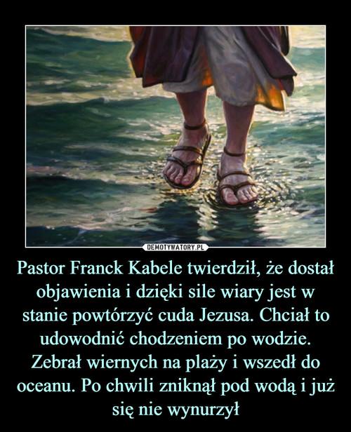 Pastor Franck Kabele twierdził, że dostał objawienia i dzięki sile wiary jest w stanie powtórzyć cuda Jezusa. Chciał to udowodnić chodzeniem po wodzie. Zebrał wiernych na plaży i wszedł do oceanu. Po chwili zniknął pod wodą i już się nie wynurzył