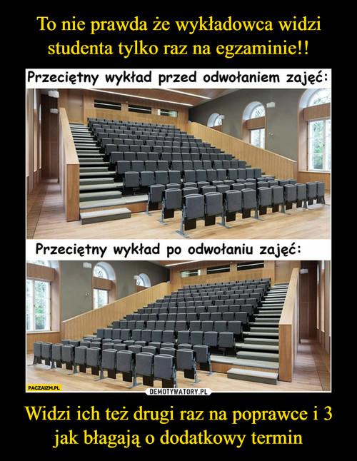 To nie prawda że wykładowca widzi studenta tylko raz na egzaminie!! Widzi ich też drugi raz na poprawce i 3 jak błagają o dodatkowy termin