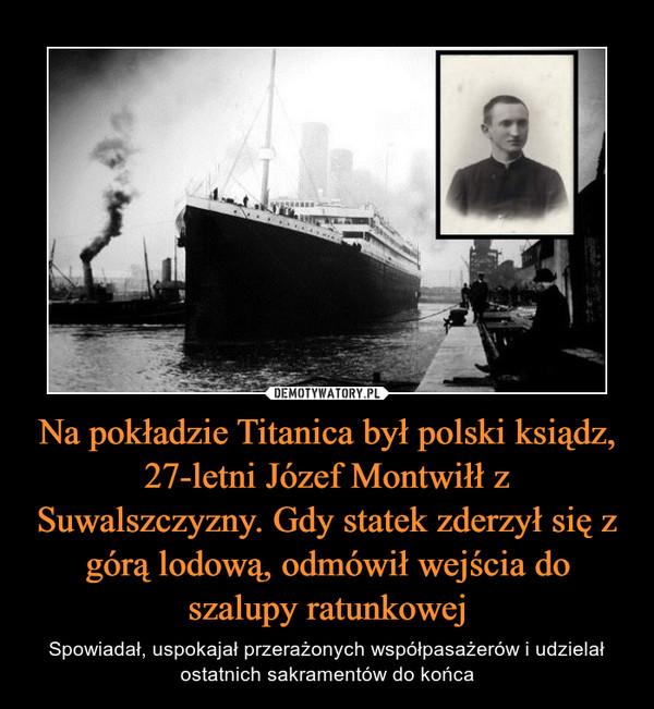 Na pokładzie Titanica był polski ksiądz, 27-letni Józef Montwiłł z Suwalszczyzny. Gdy statek zderzył się z górą lodową, odmówił wejścia do szalupy ratunkowej – Spowiadał, uspokajał przerażonych współpasażerów i udzielał ostatnich sakramentów do końca