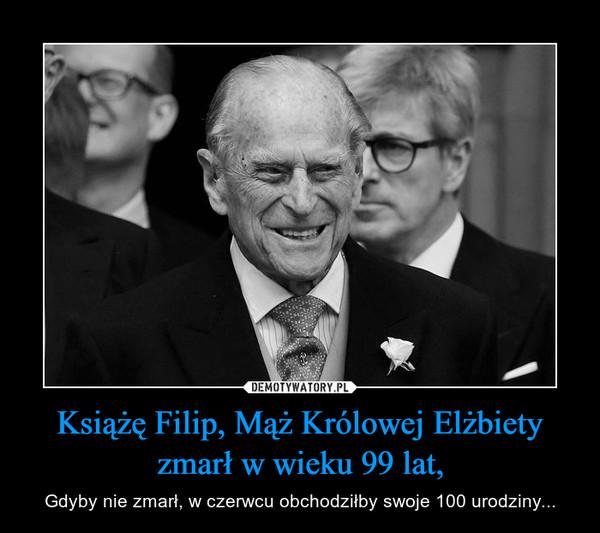 Książę Filip, Mąż Królowej Elżbiety zmarł w wieku 99 lat, – Gdyby nie zmarł, w czerwcu obchodziłby swoje 100 urodziny...