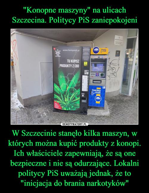 """""""Konopne maszyny"""" na ulicach Szczecina. Politycy PiS zaniepokojeni W Szczecinie stanęło kilka maszyn, w których można kupić produkty z konopi. Ich właściciele zapewniają, że są one bezpieczne i nie są odurzające. Lokalni politycy PiS uważają jednak, że to """"inicjacja do brania narkotyków"""""""