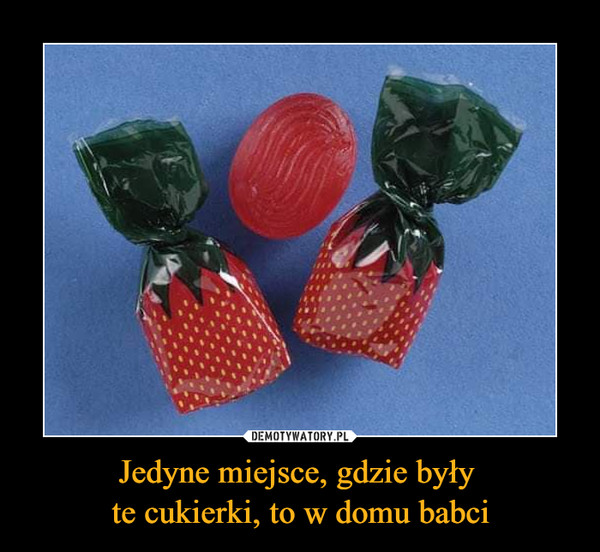 Jedyne miejsce, gdzie były te cukierki, to w domu babci –