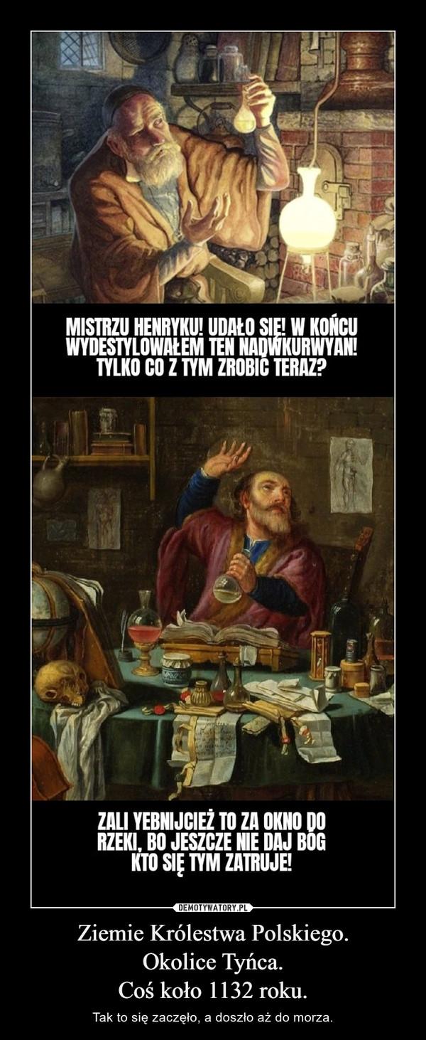 Ziemie Królestwa Polskiego.Okolice Tyńca.Coś koło 1132 roku. – Tak to się zaczęło, a doszło aż do morza.