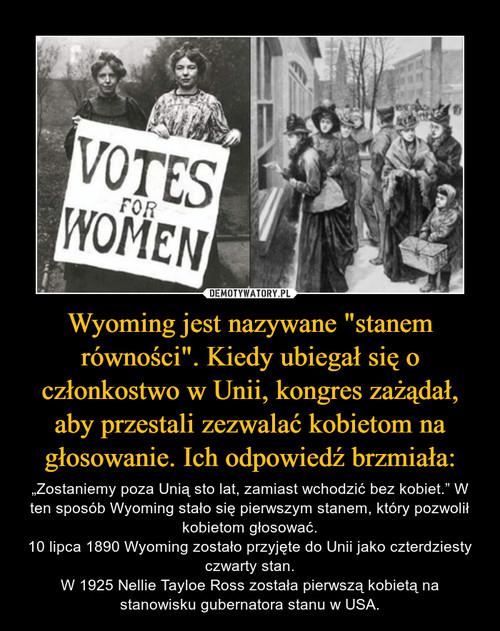"""Wyoming jest nazywane """"stanem równości"""". Kiedy ubiegał się o członkostwo w Unii, kongres zażądał, aby przestali zezwalać kobietom na głosowanie. Ich odpowiedź brzmiała:"""