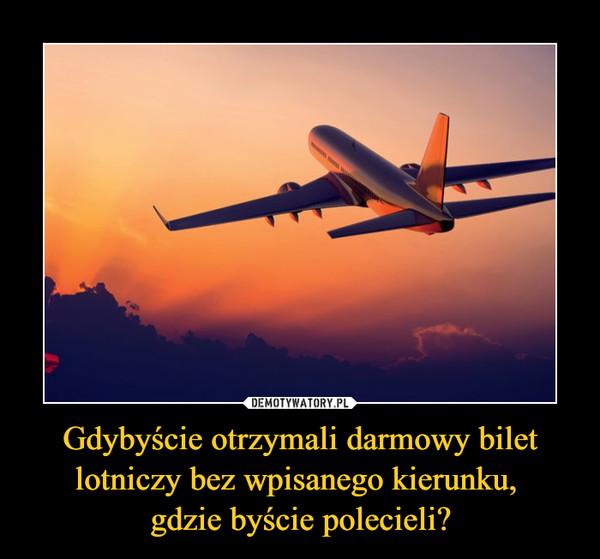 Gdybyście otrzymali darmowy bilet lotniczy bez wpisanego kierunku, gdzie byście polecieli? –