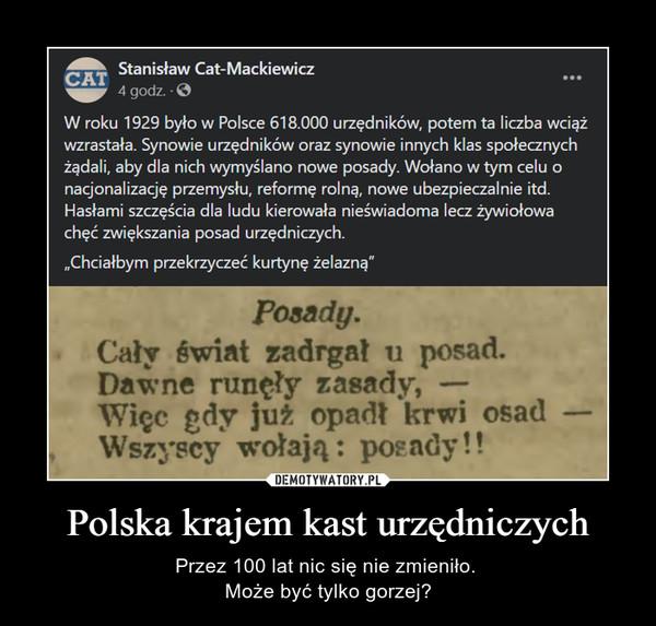 """Polska krajem kast urzędniczych – Przez 100 lat nic się nie zmieniło. Może być tylko gorzej? Stanisław Cat-Mackiewicz igeopr 4 godz. - W roku 1929 było w Polsce 618.000 urzędników, potem ta liczba wciąż wzrastała. Synowie urzędników oraz synowie innych klas społecznych żądali, aby dla nich wymyślano nowe posady. Wołano w tym celu o nacjonalizację przemysłu, reformę rolną, nowe ubezpieczalnie itd. Hasłami szczęścia dla ludu kierowała nieświadoma lecz żywiołowa chęć zwiększania posad urzędniczych. """"Chciałbym przekrzyczeć kurtynę żelazną"""""""