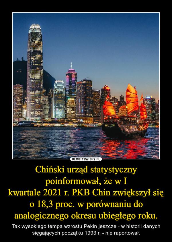 Chiński urząd statystyczny poinformował, że w I kwartale2021r.PKB Chinzwiększył się o 18,3 proc. w porównaniu do analogicznego okresu ubiegłego roku. – Tak wysokiego tempa wzrostu Pekin jeszcze - w historii danych sięgających początku 1993 r. - nie raportował.