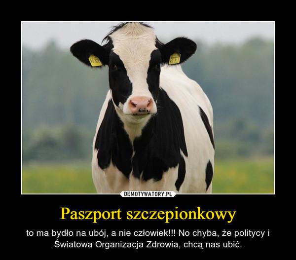 Paszport szczepionkowy – to ma bydło na ubój, a nie człowiek!!! No chyba, że politycy i Światowa Organizacja Zdrowia, chcą nas ubić.
