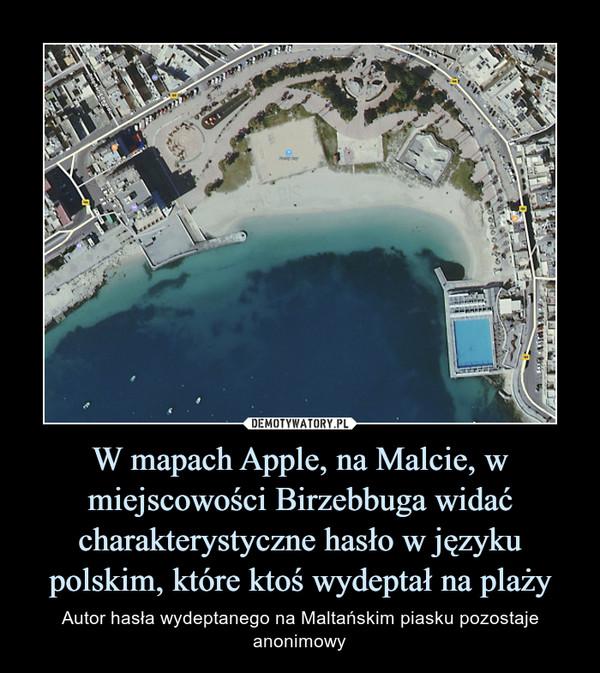 W mapach Apple, na Malcie, w miejscowości Birzebbuga widać charakterystyczne hasło w języku polskim, które ktoś wydeptał na plaży – Autor hasła wydeptanego na Maltańskim piasku pozostaje anonimowy