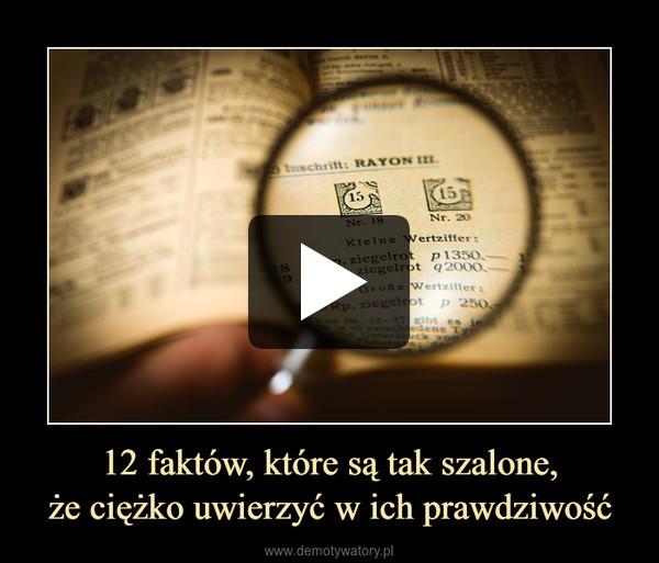 12 faktów, które są tak szalone,że ciężko uwierzyć w ich prawdziwość –