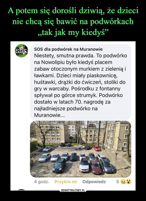 –  SOS dla podwórek na Muranowie Niestety, smutna prawda. To podwórko na Nowolipiu było kiedyś placem zabaw otoczonym murkiem z zielenią i ławkami. Dzieci miały piaskownicę, huśtawki, drążki do ćwiczeń, stoliki do gry w warcaby. Pośrodku z fontanny spływał po górce strumyk. Podwórko dostało w latach 70. nagrodę za najładniejsze podwórko na Muranowie...