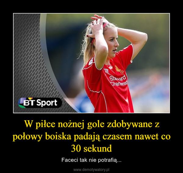 W piłce nożnej gole zdobywane z połowy boiska padają czasem nawet co 30 sekund – Faceci tak nie potrafią...