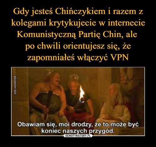 Gdy jesteś Chińczykiem i razem z kolegami krytykujecie w internecie Komunistyczną Partię Chin, ale  po chwili orientujesz się, że zapomniałeś włączyć VPN