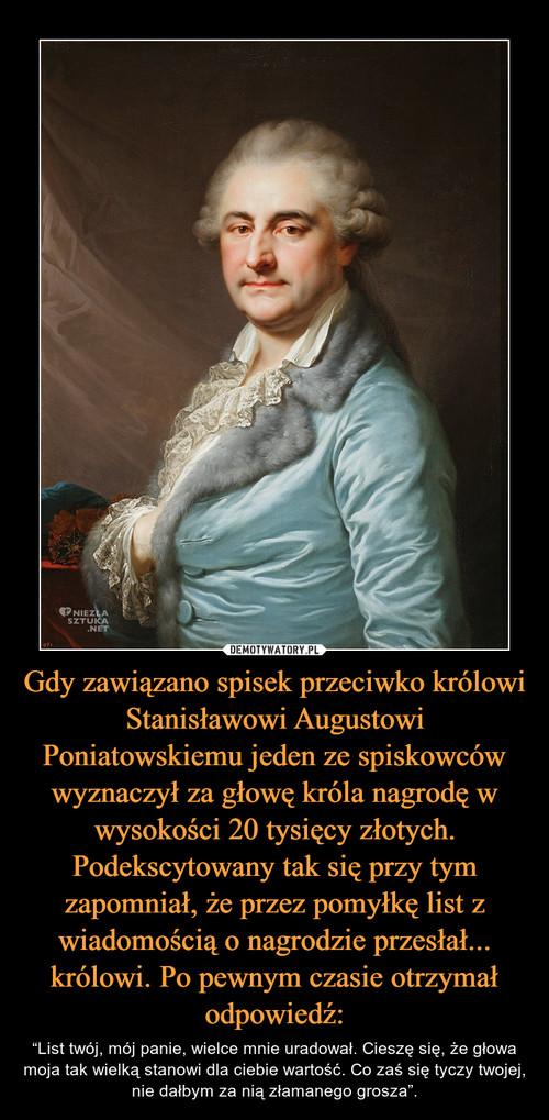 Gdy zawiązano spisek przeciwko królowi Stanisławowi Augustowi Poniatowskiemu jeden ze spiskowców wyznaczył za głowę króla nagrodę w wysokości 20 tysięcy złotych. Podekscytowany tak się przy tym zapomniał, że przez pomyłkę list z wiadomością o nagrodzie przesłał... królowi. Po pewnym czasie otrzymał odpowiedź:
