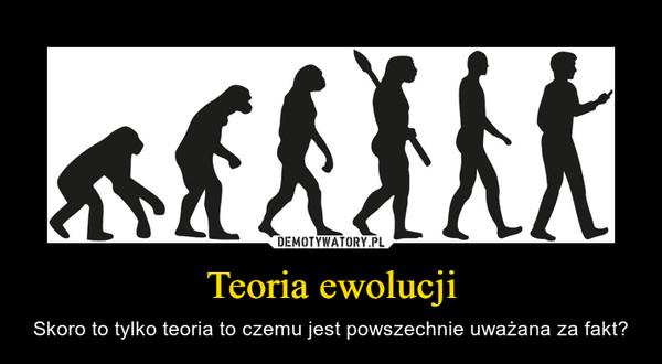 Teoria ewolucji – Skoro to tylko teoria to czemu jest powszechnie uważana za fakt?