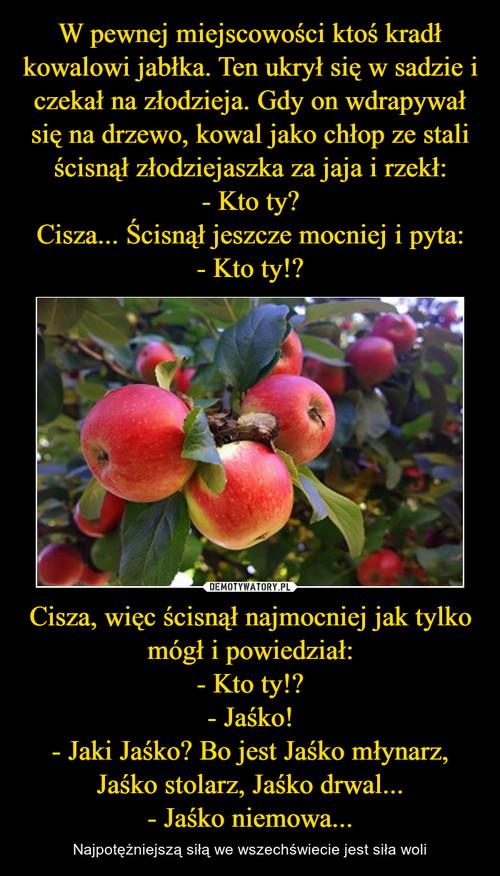 W pewnej miejscowości ktoś kradł kowalowi jabłka. Ten ukrył się w sadzie i czekał na złodzieja. Gdy on wdrapywał się na drzewo, kowal jako chłop ze stali ścisnął złodziejaszka za jaja i rzekł: - Kto ty? Cisza... Ścisnął jeszcze mocniej i pyta: - Kto ty!? Cisza, więc ścisnął najmocniej jak tylko mógł i powiedział: - Kto ty!? - Jaśko! - Jaki Jaśko? Bo jest Jaśko młynarz, Jaśko stolarz, Jaśko drwal... - Jaśko niemowa...