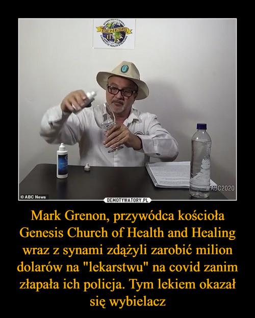 """Mark Grenon, przywódca kościoła Genesis Church of Health and Healing wraz z synami zdążyli zarobić milion dolarów na """"lekarstwu"""" na covid zanim złapała ich policja. Tym lekiem okazał się wybielacz"""