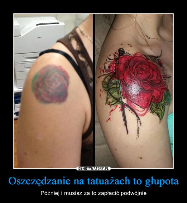 Oszczędzanie na tatuażach to głupota – Później i musisz za to zapłacić podwójnie