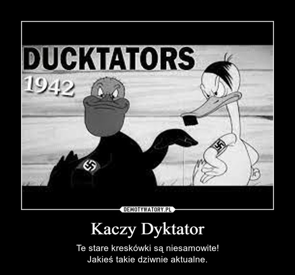 Kaczy Dyktator – Te stare kreskówki są niesamowite!Jakieś takie dziwnie aktualne.