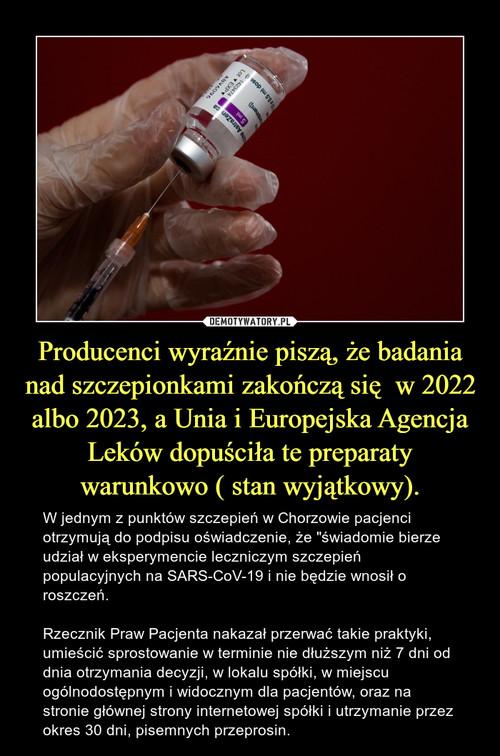 Producenci wyraźnie piszą, że badania nad szczepionkami zakończą się  w 2022 albo 2023, a Unia i Europejska Agencja Leków dopuściła te preparaty warunkowo ( stan wyjątkowy).
