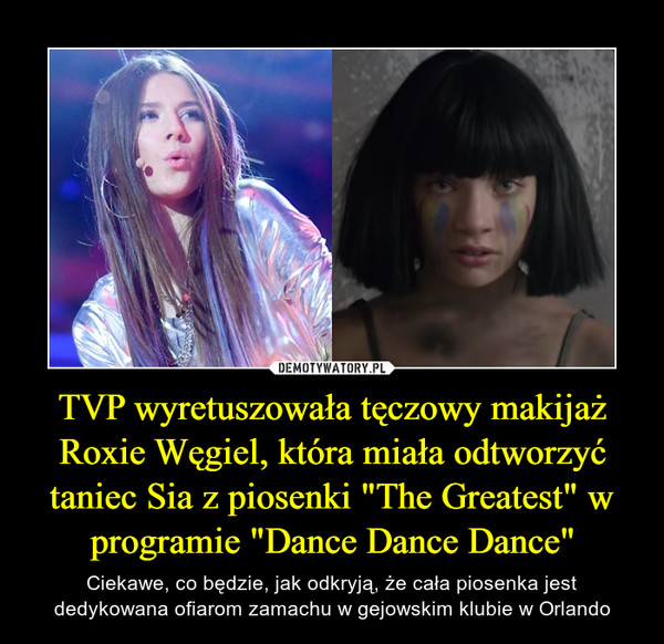 """TVP wyretuszowała tęczowy makijaż Roxie Węgiel, która miała odtworzyć taniec Sia z piosenki """"The Greatest"""" w programie """"Dance Dance Dance"""" – Ciekawe, co będzie, jak odkryją, że cała piosenka jest dedykowana ofiarom zamachu w gejowskim klubie w Orlando"""