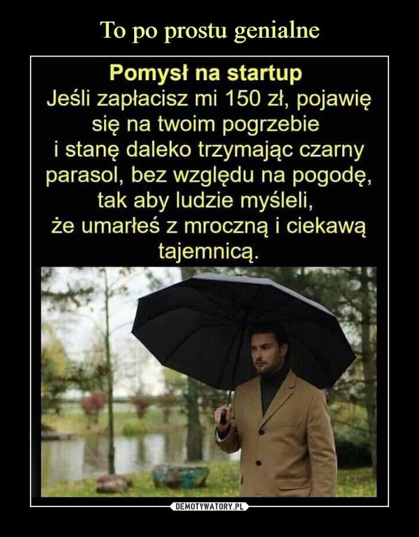 –  Pomysł na startup Jeśli zapłacisz mi 150 zł, pojawię się na twoim pogrzebie i stanę daleko trzymając czarny parasol, bez względu na pogodę, tak aby ludzie myśleli, że umarłeś z mroczną i ciekawą tajemnicą.