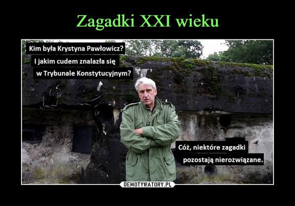 –  Kim była Krystyna Pawłowicz?I jakim cudem znalazła sięw Trybunale Konstytucyjnym?Cóż, niektóre zagadkipozostają nierozwiązane.