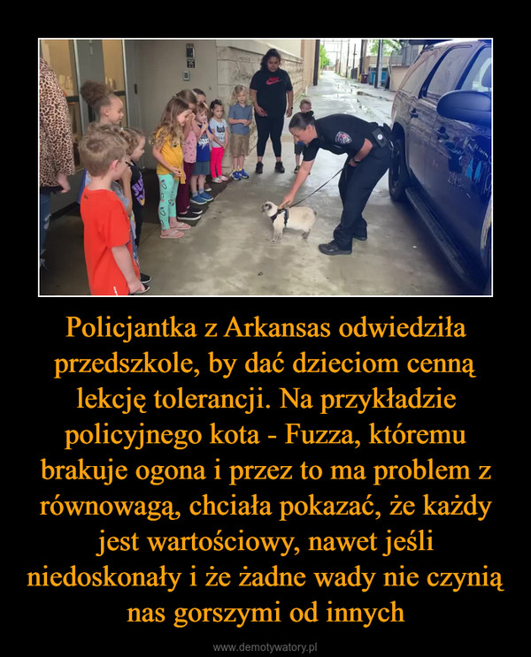 Policjantka z Arkansas odwiedziła przedszkole, by dać dzieciom cenną lekcję tolerancji. Na przykładzie policyjnego kota - Fuzza, któremu brakuje ogona i przez to ma problem z równowagą, chciała pokazać, że każdy jest wartościowy, nawet jeśli niedoskonały i że żadne wady nie czynią nas gorszymi od innych –