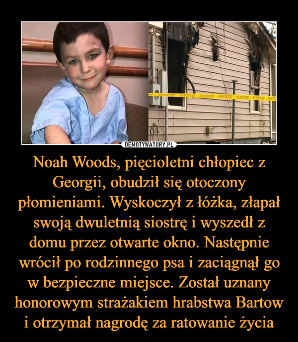 Noah Woods, pięcioletni chłopiec z Georgii, obudził się otoczony płomieniami. Wyskoczył z łóżka, złapał swoją dwuletnią siostrę i wyszedł z domu przez otwarte okno. Następnie wrócił po rodzinnego psa i zaciągnął go w bezpieczne miejsce. Został uznany honorowym strażakiem hrabstwa Bartow i otrzymał nagrodę za ratowanie życia –