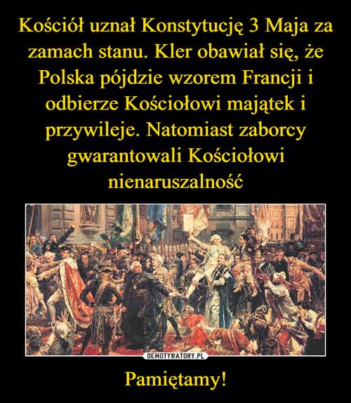Kościół uznał Konstytucję 3 Maja za zamach stanu. Kler obawiał się, że Polska pójdzie wzorem Francji i odbierze Kościołowi majątek i przywileje. Natomiast zaborcy gwarantowali Kościołowi nienaruszalność Pamiętamy!
