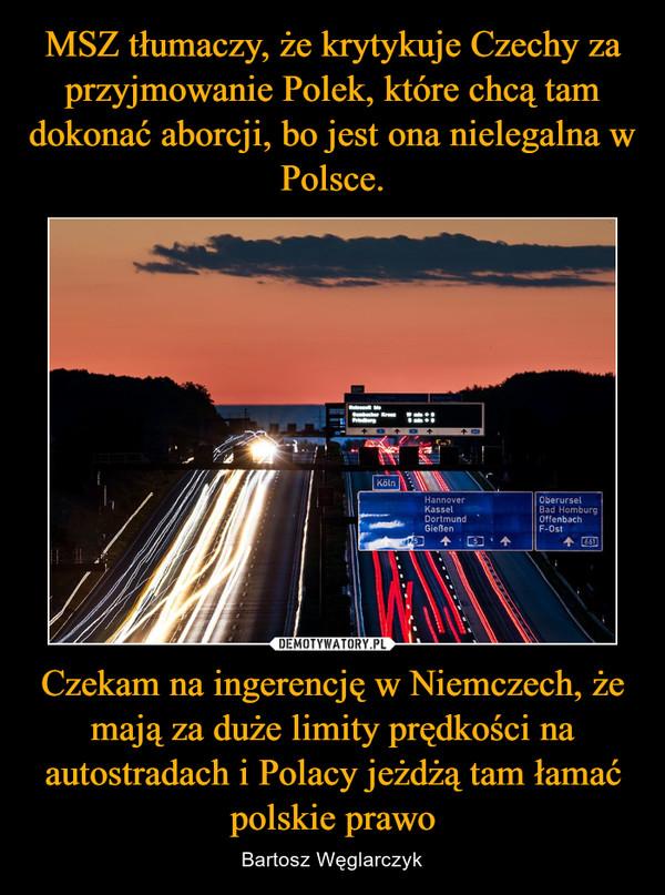 Czekam na ingerencję w Niemczech, że mają za duże limity prędkości na autostradach i Polacy jeżdżą tam łamać polskie prawo – Bartosz Węglarczyk