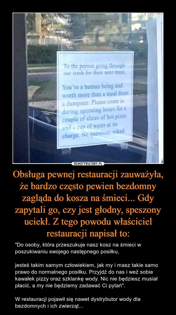 """Obsługa pewnej restauracji zauważyła, że bardzo często pewien bezdomny zagląda do kosza na śmieci... Gdy zapytali go, czy jest głodny, speszony uciekł. Z tego powodu właściciel restauracji napisał to: – """"Do osoby, która przeszukuje nasz kosz na śmieci w poszukiwaniu swojego następnego posiłku,jesteś takim samym człowiekiem, jak my i masz takie samo prawo do normalnego posiłku. Przyjdź do nas i weź sobie kawałek pizzy oraz szklankę wody. Nic nie będziesz musiał płacić, a my nie będziemy zadawać Ci pytań"""".W restauracji pojawił się nawet dystrybutor wody dla bezdomnych i ich zwierząt..."""